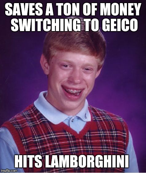 Geico bad luck brian | SAVES A TON OF MONEY SWITCHING TO GEICO HITS LAMBORGHINI | image tagged in memes,bad luck brian,car,insurance,car insurance,hilarious | made w/ Imgflip meme maker