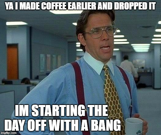 That Would Be Great Meme | YA I MADE COFFEE EARLIER AND DROPPED IT IM STARTING THE DAY OFF WITH A BANG | image tagged in memes,that would be great | made w/ Imgflip meme maker