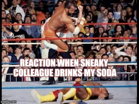 Sneaky colleague reaction | REACTION WHEN SNEAKY COLLEAGUE DRINKS MY SODA | image tagged in wrestling,sneaky,work,angry,soda | made w/ Imgflip meme maker