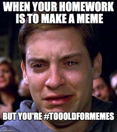 crying peter parker | WHEN YOUR HOMEWORK IS TO MAKE A MEME BUT YOU'RE #TOOOLDFORMEMES | image tagged in crying peter parker | made w/ Imgflip meme maker