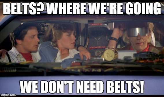 BELTS? WHERE WE'RE GOING WE DON'T NEED BELTS! | made w/ Imgflip meme maker