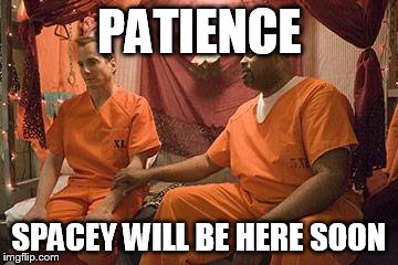 PATIENCE SPACEY WILL BE HERE SOON | image tagged in prison bitch | made w/ Imgflip meme maker