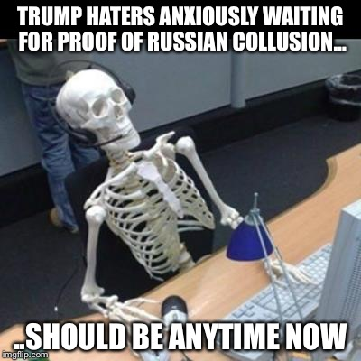 TRUMP HATERS ANXIOUSLY WAITING FOR PROOF OF RUSSIAN COLLUSION... ..SHOULD BE ANYTIME NOW | image tagged in trump haters | made w/ Imgflip meme maker