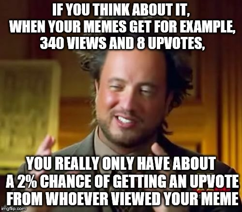 depressing statistics | IF YOU THINK ABOUT IT, WHEN YOUR MEMES GET FOR EXAMPLE, 340 VIEWS AND 8 UPVOTES, YOU REALLY ONLY HAVE ABOUT A 2% CHANCE OF GETTING AN UPVOTE | image tagged in memes,ancient aliens,upvotes,views | made w/ Imgflip meme maker