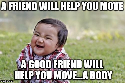 Evil Toddler Meme | A FRIEND WILL HELP YOU MOVE A GOOD FRIEND WILL HELP YOU MOVE...A BODY | image tagged in memes,evil toddler | made w/ Imgflip meme maker