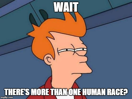 Futurama Fry Meme | WAIT THERE'S MORE THAN ONE HUMAN RACE? | image tagged in memes,futurama fry | made w/ Imgflip meme maker