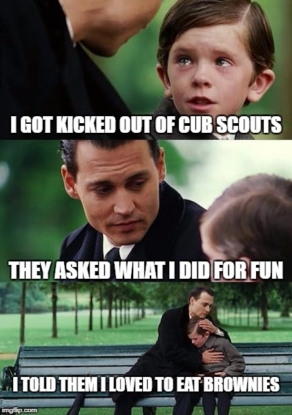 Finding Neverland Meme | I GOT KICKED OUT OF CUB SCOUTS THEY ASKED WHAT I DID FOR FUN I TOLD THEM I LOVED TO EAT BROWNIES | image tagged in memes,finding neverland | made w/ Imgflip meme maker