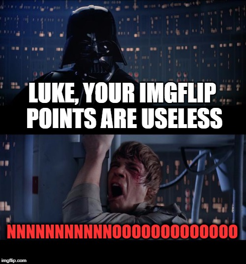 When You Worked Very Hard On Imgflip... | LUKE, YOUR IMGFLIP POINTS ARE USELESS NNNNNNNNNNNOOOOOOOOOOOOO | image tagged in memes,star wars no,funny,imgflip points,imgflip,users | made w/ Imgflip meme maker