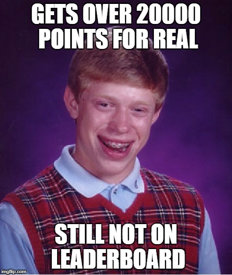 Bad Luck Brian Meme | GETS OVER 20000 POINTS FOR REAL STILL NOT ON LEADERBOARD | image tagged in memes,bad luck brian | made w/ Imgflip meme maker