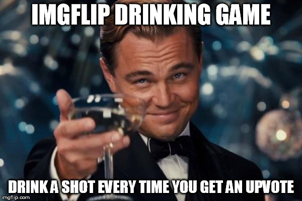 Then we can all be 10 guy | IMGFLIP DRINKING GAME DRINK A SHOT EVERY TIME YOU GET AN UPVOTE | image tagged in memes,leonardo dicaprio cheers,drinking games,raydog,jessica_,10 guy | made w/ Imgflip meme maker