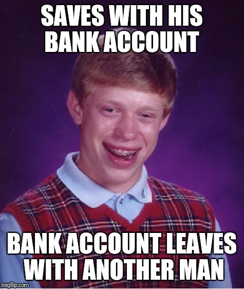 Bad Luck Brian Meme | SAVES WITH HIS BANK ACCOUNT BANK ACCOUNT LEAVES WITH ANOTHER MAN | image tagged in memes,bad luck brian | made w/ Imgflip meme maker