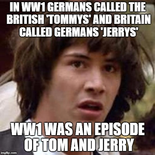 Conspiracy Keanu Meme | IN WW1 GERMANS CALLED THE BRITISH 'TOMMYS' AND BRITAIN CALLED GERMANS 'JERRYS' WW1 WAS AN EPISODE OF TOM AND JERRY | image tagged in memes,conspiracy keanu | made w/ Imgflip meme maker
