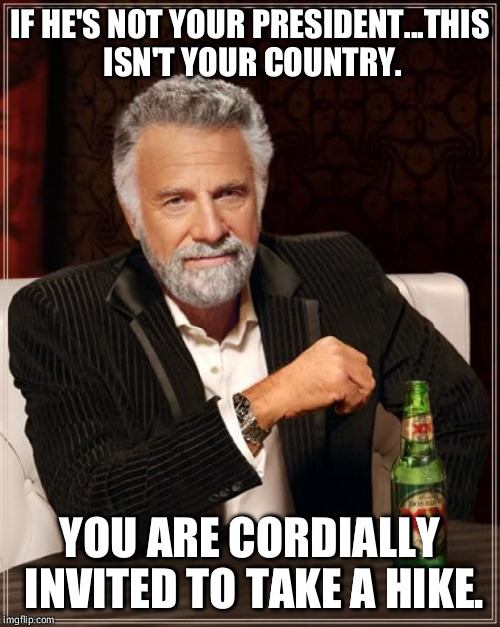 Go Away, Haters! | IF HE'S NOT YOUR PRESIDENT...THIS ISN'T YOUR COUNTRY. YOU ARE CORDIALLY INVITED TO TAKE A HIKE. | image tagged in memes,the most interesting man in the world,american politics,illegal immigration,president trump | made w/ Imgflip meme maker