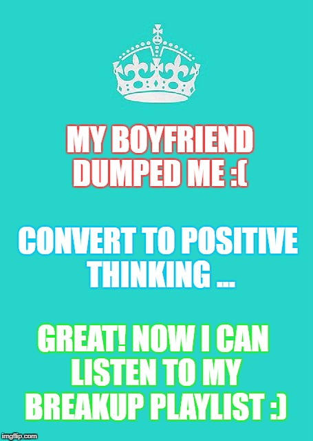My Boyfriend Dumped Me... Convert to Positive Thinking... | MY BOYFRIEND DUMPED ME :( GREAT! NOW I CAN LISTEN TO MY BREAKUP PLAYLIST :) CONVERT TO POSITIVE THINKING ... | image tagged in boyfriend,breakup,dumped,funny,music | made w/ Imgflip meme maker