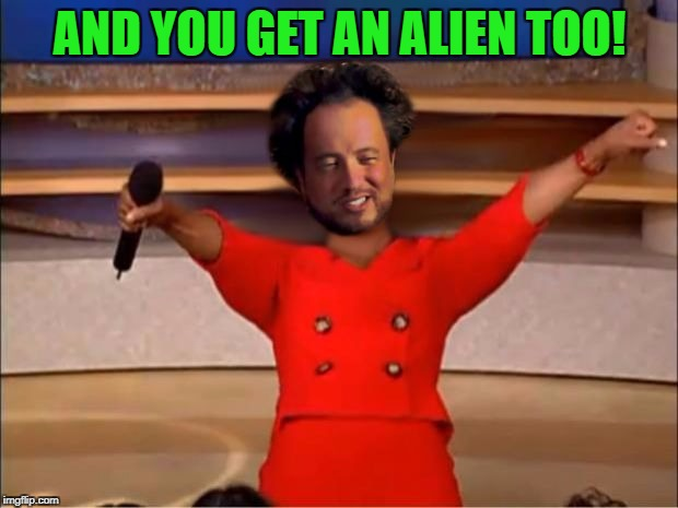 Aliens for Everyone | AND YOU GET AN ALIEN TOO! | image tagged in aliens for everyone | made w/ Imgflip meme maker