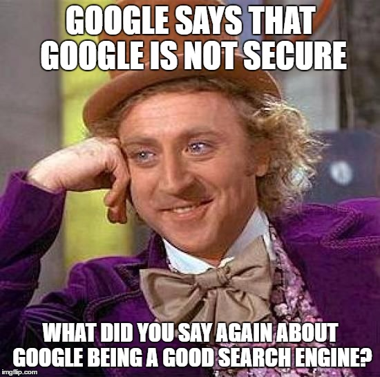 condescending googwonka | GOOGLE SAYS THAT GOOGLE IS NOT SECURE WHAT DID YOU SAY AGAIN ABOUT GOOGLE BEING A GOOD SEARCH ENGINE? | image tagged in memes,creepy condescending wonka | made w/ Imgflip meme maker