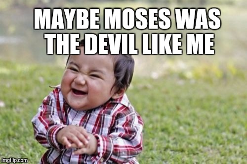 Evil Toddler Meme | MAYBE MOSES WAS THE DEVIL LIKE ME | image tagged in memes,evil toddler | made w/ Imgflip meme maker