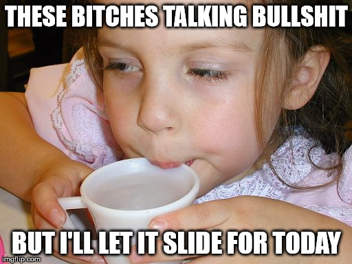 THESE B**CHES TALKING BULLSHIT BUT I'LL LET IT SLIDE FOR TODAY | image tagged in i'll let it slide for today | made w/ Imgflip meme maker