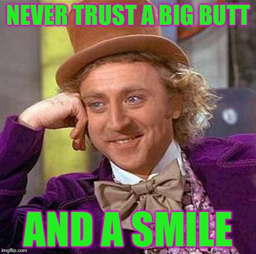Creepy Condescending Wonka Meme | NEVER TRUST A BIG BUTT AND A SMILE | image tagged in memes,creepy condescending wonka | made w/ Imgflip meme maker
