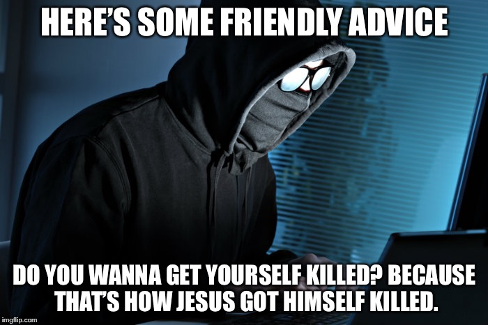 HERE'S SOME FRIENDLY ADVICE DO YOU WANNA GET YOURSELF KILLED? BECAUSE THAT'S HOW JESUS GOT HIMSELF KILLED. | made w/ Imgflip meme maker