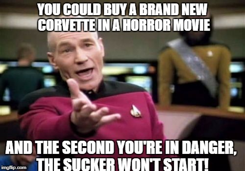 Picard Wtf Meme | YOU COULD BUY A BRAND NEW CORVETTE IN A HORROR MOVIE AND THE SECOND YOU'RE IN DANGER, THE SUCKER WON'T START! | image tagged in memes,picard wtf | made w/ Imgflip meme maker