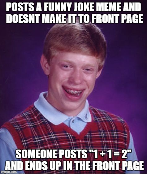"Bad Luck Brian Meme | POSTS A FUNNY JOKE MEME AND DOESNT MAKE IT TO FRONT PAGE SOMEONE POSTS ""1 + 1 = 2"" AND ENDS UP IN THE FRONT PAGE 