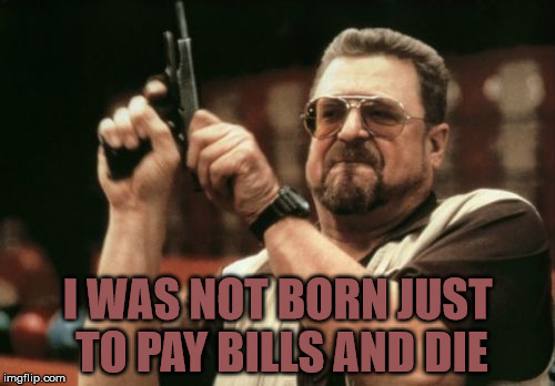 Am I The Only One Around Here Meme | I WAS NOT BORN JUST TO PAY BILLS AND DIE | image tagged in memes,am i the only one around here | made w/ Imgflip meme maker