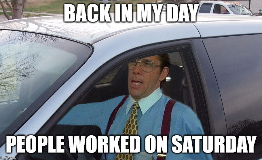 Lumbergh Minivan | BACK IN MY DAY PEOPLE WORKED ON SATURDAY | image tagged in lumbergh minivan | made w/ Imgflip meme maker