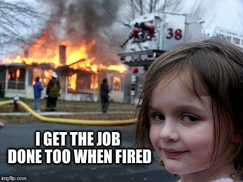 Disaster Girl Meme | I GET THE JOB DONE TOO WHEN FIRED | image tagged in memes,disaster girl | made w/ Imgflip meme maker