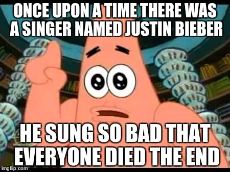 Patrick Says | ONCE UPON A TIME THERE WAS A SINGER NAMED JUSTIN BIEBER HE SUNG SO BAD THAT EVERYONE DIED THE END | image tagged in memes,patrick says | made w/ Imgflip meme maker