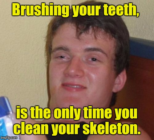 10 Guy Meme | Brushing your teeth, is the only time you clean your skeleton. | image tagged in memes,10 guy | made w/ Imgflip meme maker