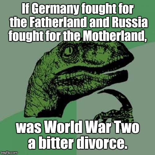 Philosoraptor Meme | If Germany fought for the Fatherland and Russia fought for the Motherland, was World War Two a bitter divorce. | image tagged in memes,philosoraptor | made w/ Imgflip meme maker