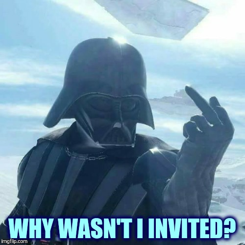 Darth Vader Flips You Off,,, | WHY WASN'T I INVITED? | image tagged in darth vader flips you off | made w/ Imgflip meme maker