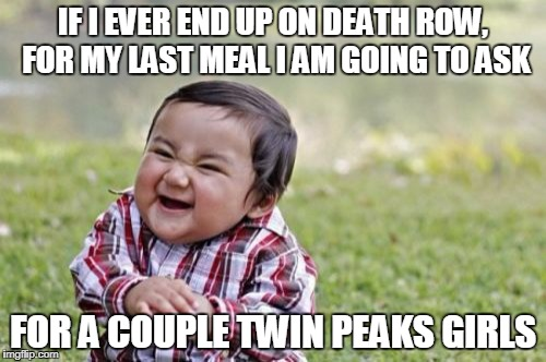 No one will remember what you ate, unless it is 3 girls at once | IF I EVER END UP ON DEATH ROW, FOR MY LAST MEAL I AM GOING TO ASK FOR A COUPLE TWIN PEAKS GIRLS | image tagged in memes,evil toddler | made w/ Imgflip meme maker