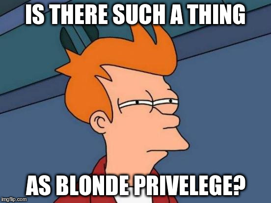 Futurama Fry Meme | IS THERE SUCH A THING AS BLONDE PRIVELEGE? | image tagged in memes,futurama fry | made w/ Imgflip meme maker