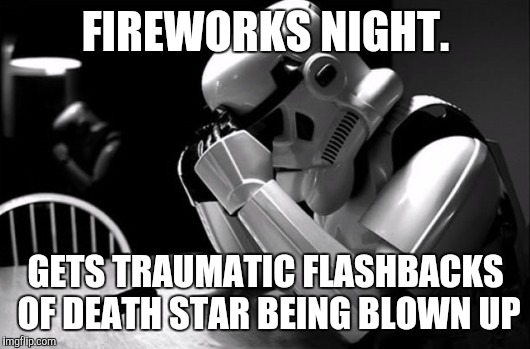 FIREWORKS NIGHT. GETS TRAUMATIC FLASHBACKS OF DEATH STAR BEING BLOWN UP | image tagged in sad stormtrooper | made w/ Imgflip meme maker