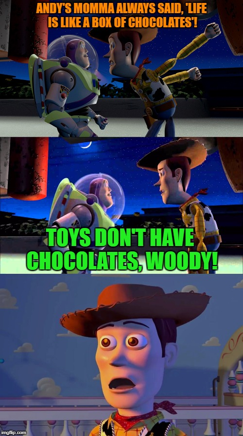 How many of you actually know that Woody is also Tom Hanks? | ANDY'S MOMMA ALWAYS SAID, 'LIFE IS LIKE A BOX OF CHOCOLATES'! TOYS DON'T HAVE CHOCOLATES, WOODY! | image tagged in memes,toy story,buzz and woody,buzz lightyear,sudden clarity clarence | made w/ Imgflip meme maker