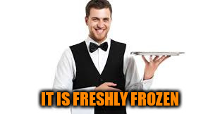 IT IS FRESHLY FROZEN | made w/ Imgflip meme maker