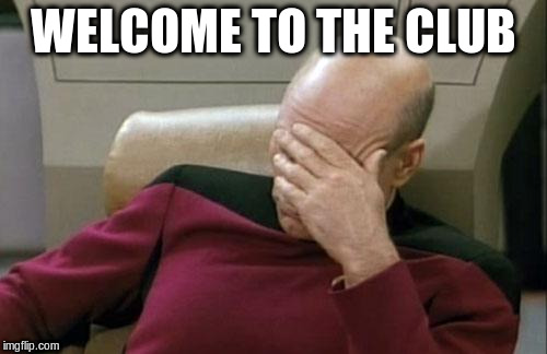 Captain Picard Facepalm Meme | WELCOME TO THE CLUB | image tagged in memes,captain picard facepalm | made w/ Imgflip meme maker