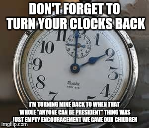 "Don't forget! | DON'T FORGET TO TURN YOUR CLOCKS BACK I'M TURNING MINE BACK TO WHEN THAT WHOLE ""ANYONE CAN BE PRESIDENT"" THING WAS JUST EMPTY ENCOURAGEMENT  