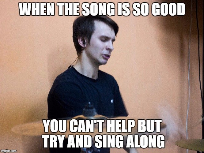 Excited Drummer | WHEN THE SONG IS SO GOOD YOU CAN'T HELP BUT TRY AND SING ALONG | image tagged in excited drummer | made w/ Imgflip meme maker