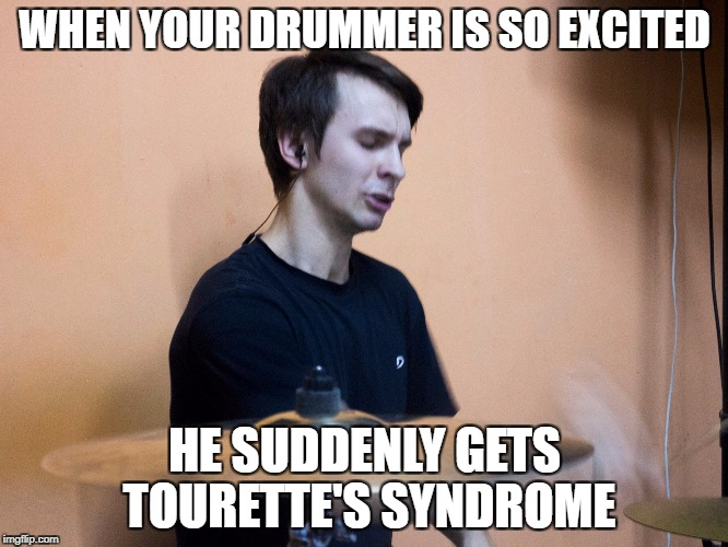 Excited Drummer | WHEN YOUR DRUMMER IS SO EXCITED HE SUDDENLY GETS TOURETTE'S SYNDROME | image tagged in excited drummer | made w/ Imgflip meme maker