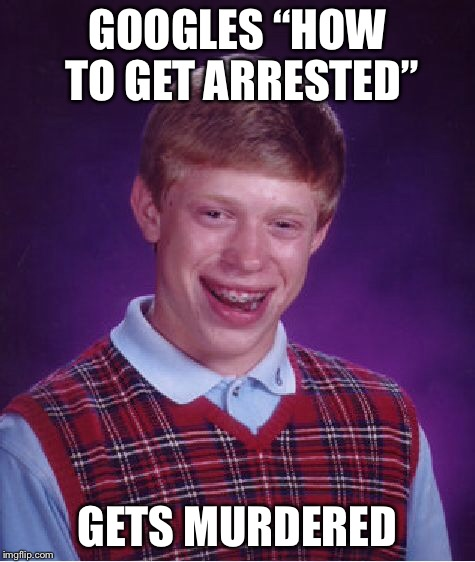 "Bad Luck Brian Meme | GOOGLES ""HOW TO GET ARRESTED"" GETS MURDERED 