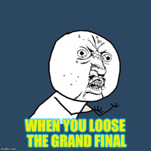 Y U No Meme | WHEN YOU LOOSE THE GRAND FINAL | image tagged in memes,y u no | made w/ Imgflip meme maker