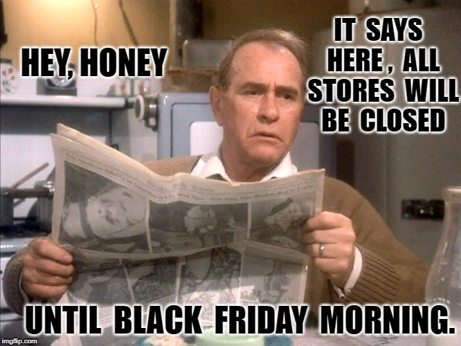 Christmas Story | IT  SAYS  HERE ,  ALL  STORES  WILL  BE  CLOSED UNTIL  BLACK  FRIDAY  MORNING. HEY, HONEY | image tagged in christmas story | made w/ Imgflip meme maker