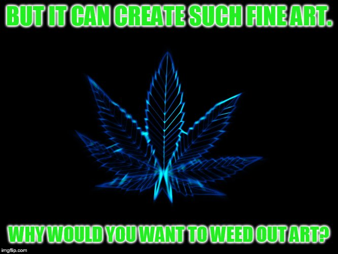 BUT IT CAN CREATE SUCH FINE ART. WHY WOULD YOU WANT TO WEED OUT ART? | made w/ Imgflip meme maker