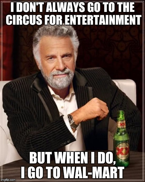 The Most Interesting Man In The World Meme | I DON'T ALWAYS GO TO THE CIRCUS FOR ENTERTAINMENT BUT WHEN I DO, I GO TO WAL-MART | image tagged in memes,the most interesting man in the world | made w/ Imgflip meme maker