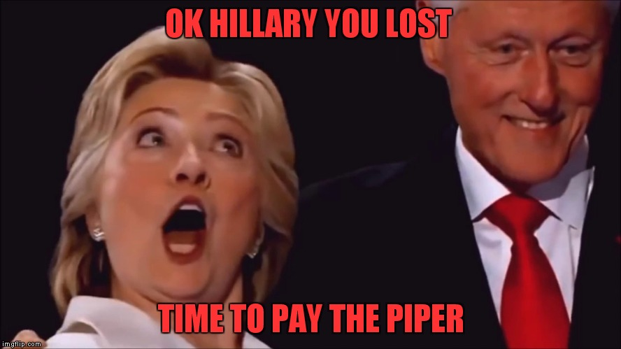 And we all know what Bill wants for payment! | OK HILLARY YOU LOST TIME TO PAY THE PIPER | image tagged in the clintons,payback | made w/ Imgflip meme maker