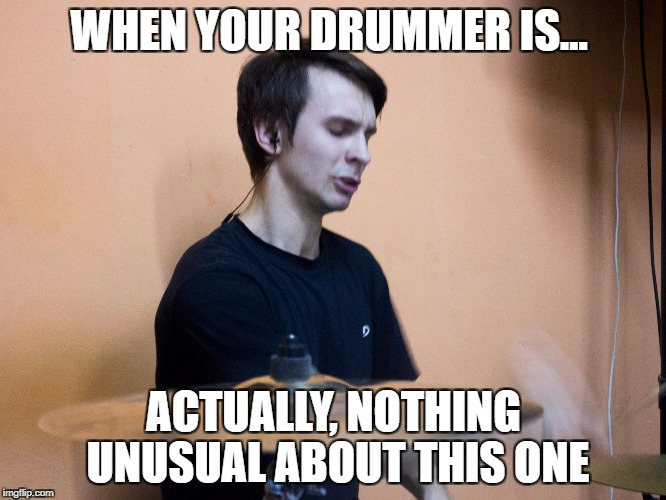 Excited Drummer | WHEN YOUR DRUMMER IS... ACTUALLY, NOTHING UNUSUAL ABOUT THIS ONE | image tagged in excited drummer | made w/ Imgflip meme maker