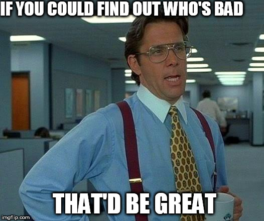 That Would Be Great Meme | IF YOU COULD FIND OUT WHO'S BAD THAT'D BE GREAT | image tagged in memes,that would be great | made w/ Imgflip meme maker